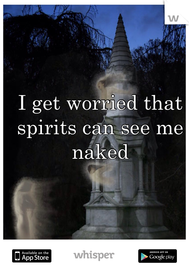 I get worried that spirits can see me naked