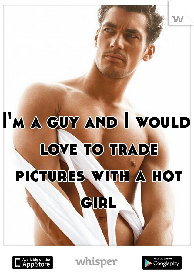 I'm a guy and I would love to trade pictures with a hot girl