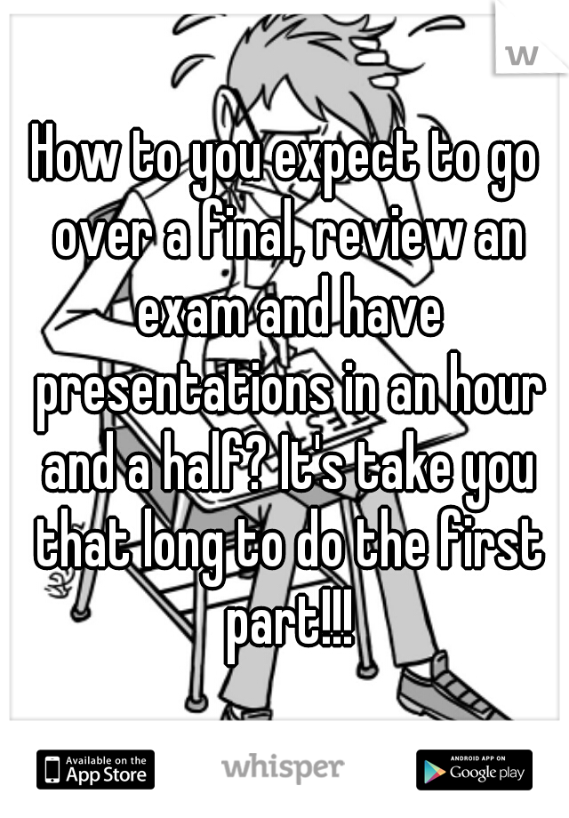 How to you expect to go over a final, review an exam and have presentations in an hour and a half? It's take you that long to do the first part!!!