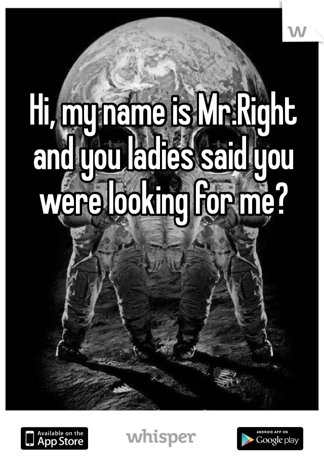 Hi, my name is Mr.Right and you ladies said you were looking for me?