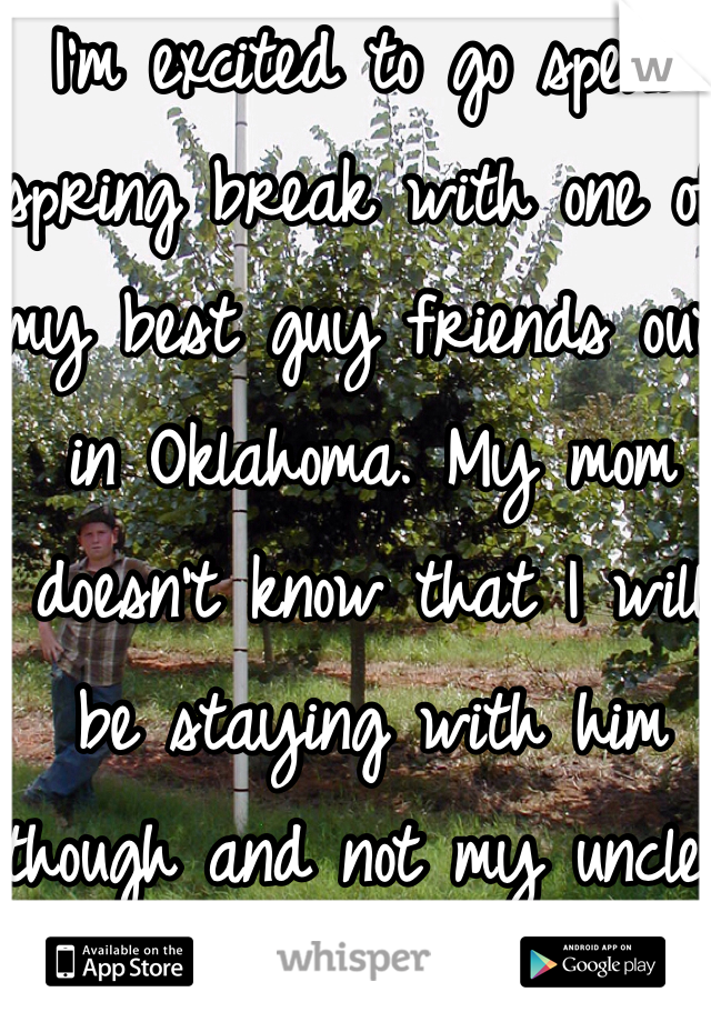 I'm excited to go spend spring break with one of my best guy friends out in Oklahoma. My mom doesn't know that I will be staying with him though and not my uncle.
