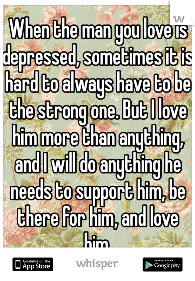 When the man you love is depressed, sometimes it is hard to always have to be the strong one. But I love him more than anything, and I will do anything he needs to support him, be there for him, and love him.