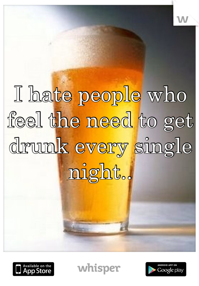 I hate people who feel the need to get drunk every single night..