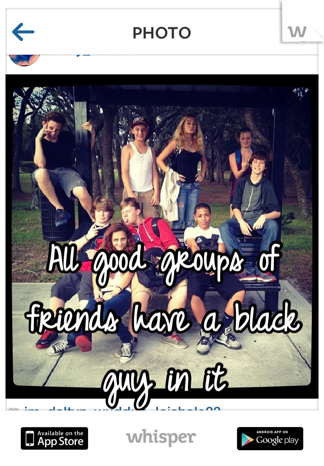 All good groups of friends have a black guy in it