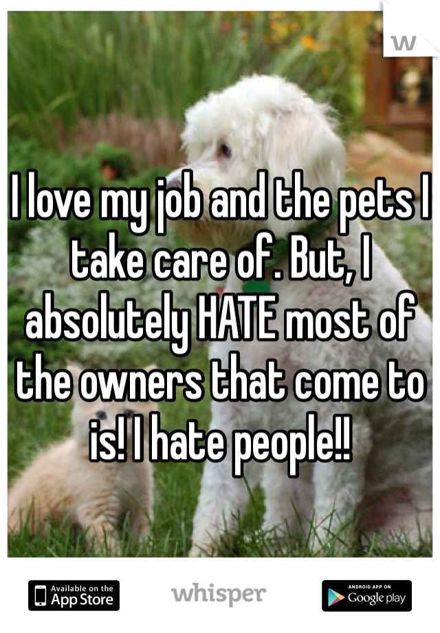 I love my job and the pets I take care of. But, I absolutely HATE most of the owners that come to is! I hate people!!