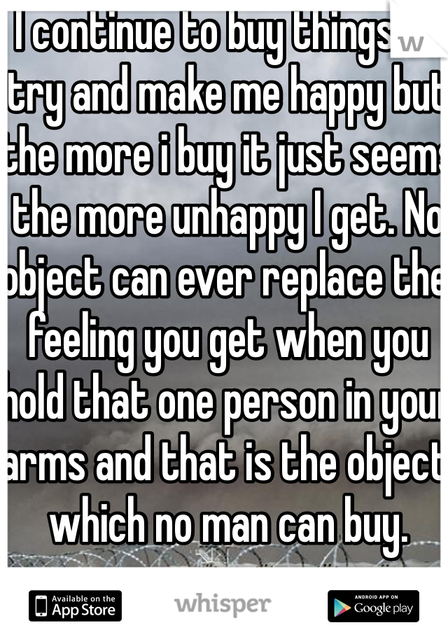 I continue to buy things to try and make me happy but the more i buy it just seems the more unhappy I get. No object can ever replace the feeling you get when you hold that one person in your arms and that is the object which no man can buy.