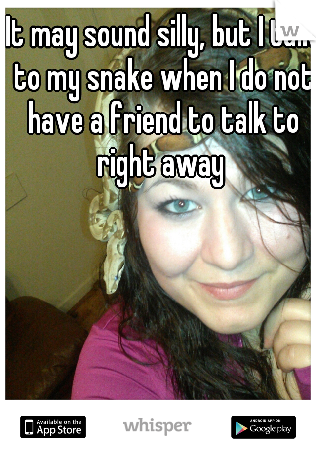 It may sound silly, but I talk to my snake when I do not have a friend to talk to right away
