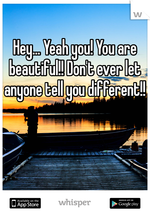 Hey... Yeah you! You are beautiful!! Don't ever let anyone tell you different!!