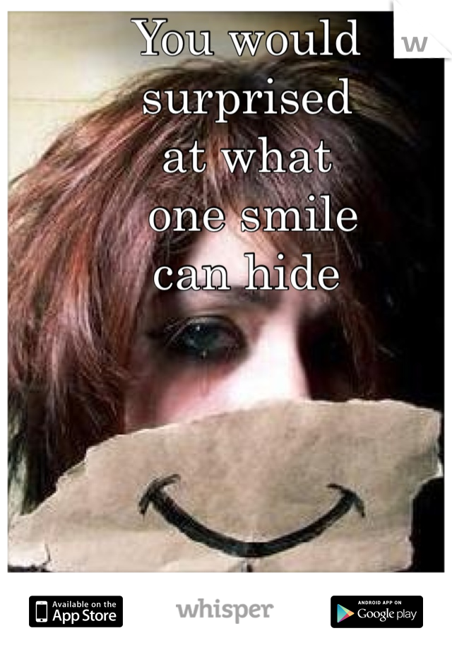 You would surprised  at what  one smile  can hide