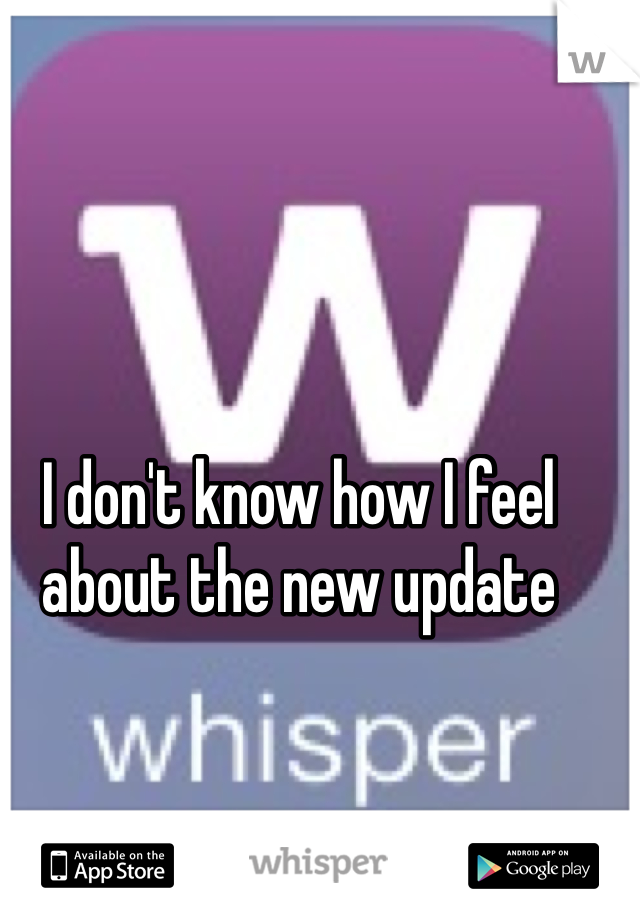 I don't know how I feel about the new update