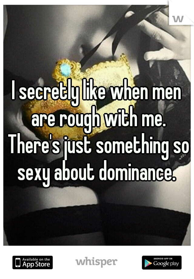 I secretly like when men are rough with me. There's just something so sexy about dominance.