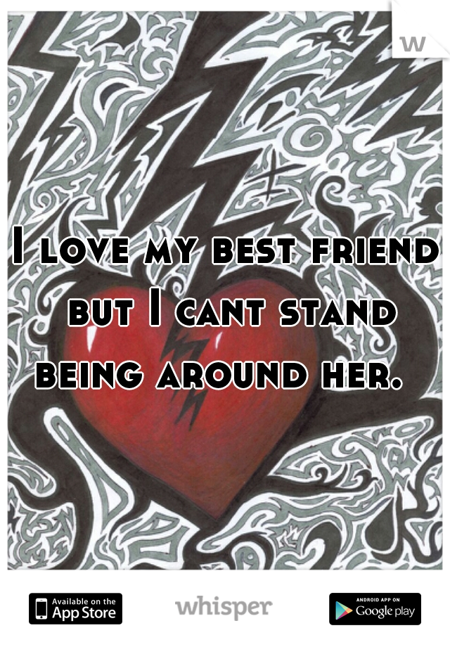 I love my best friend but I cant stand being around her.