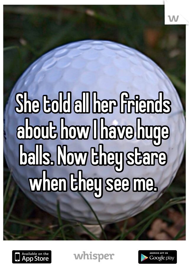 She told all her friends about how I have huge balls. Now they stare when they see me.