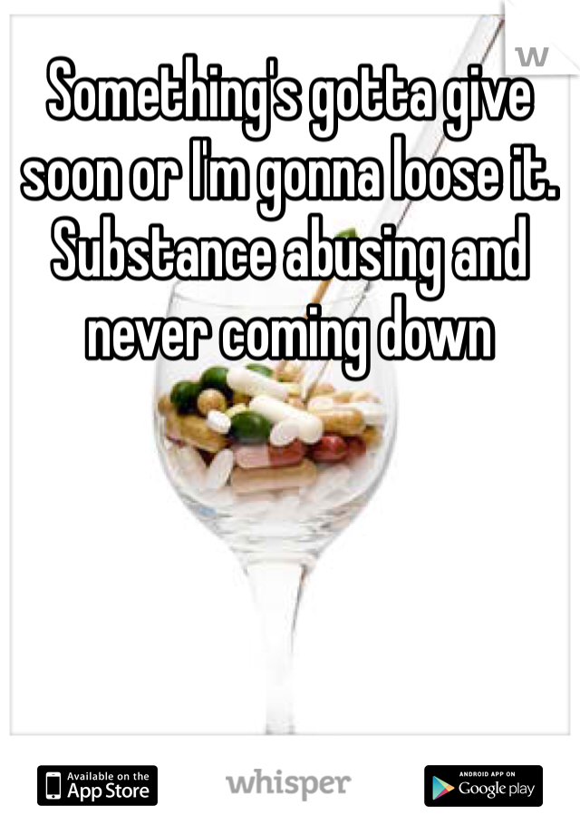 Something's gotta give soon or I'm gonna loose it. Substance abusing and never coming down