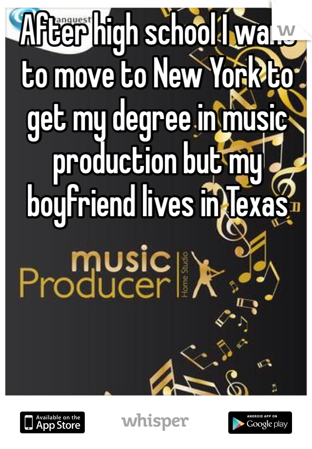 After high school I want to move to New York to get my degree in music production but my boyfriend lives in Texas