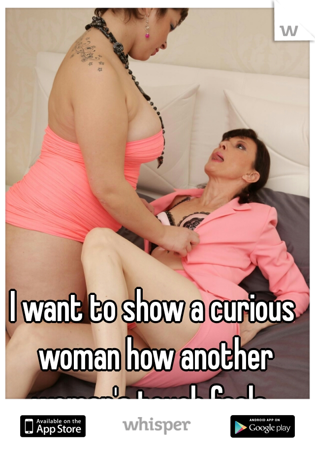 I want to show a curious woman how another woman's touch feels
