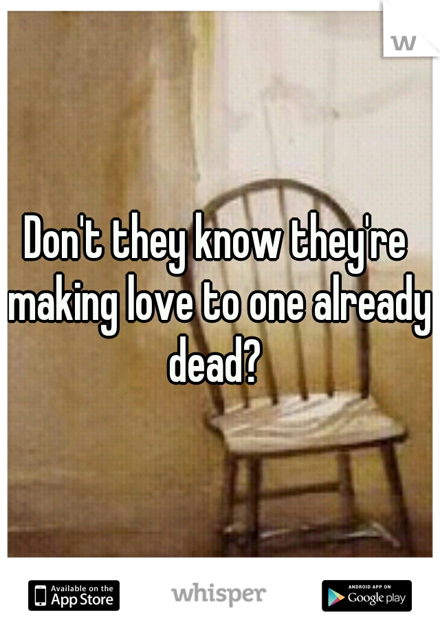Don't they know they're making love to one already dead?
