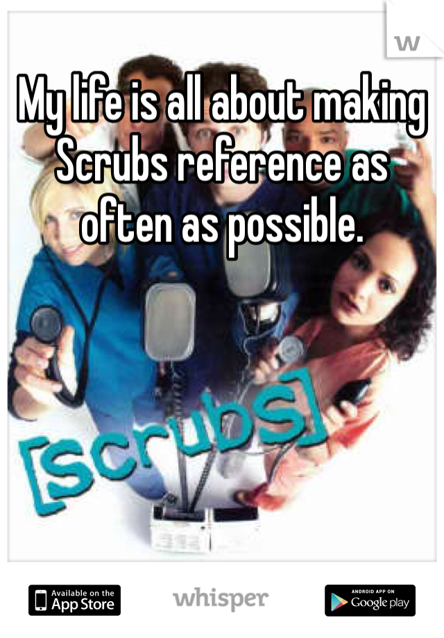 My life is all about making Scrubs reference as often as possible.