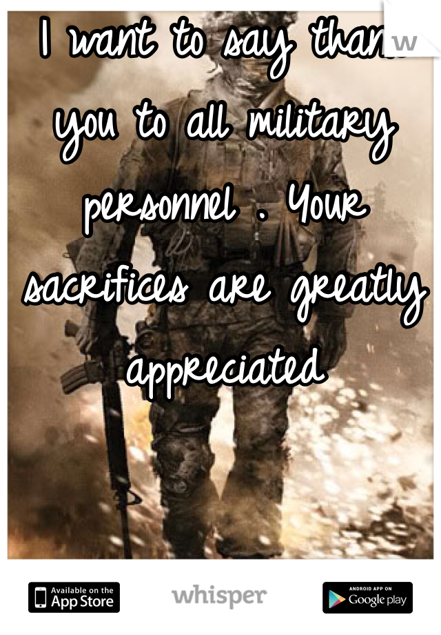 I want to say thank you to all military personnel . Your sacrifices are greatly appreciated