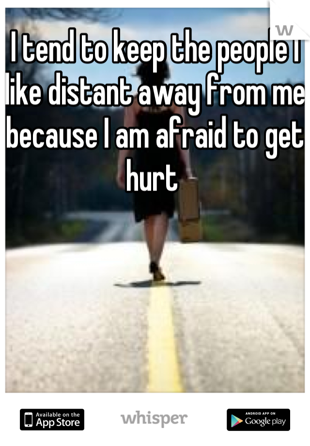 I tend to keep the people I like distant away from me because I am afraid to get hurt