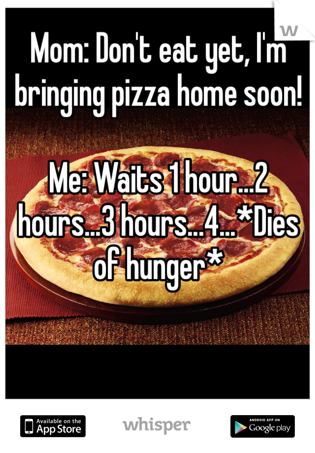 Mom: Don't eat yet, I'm bringing pizza home soon!   Me: Waits 1 hour...2 hours...3 hours...4...*Dies of hunger*