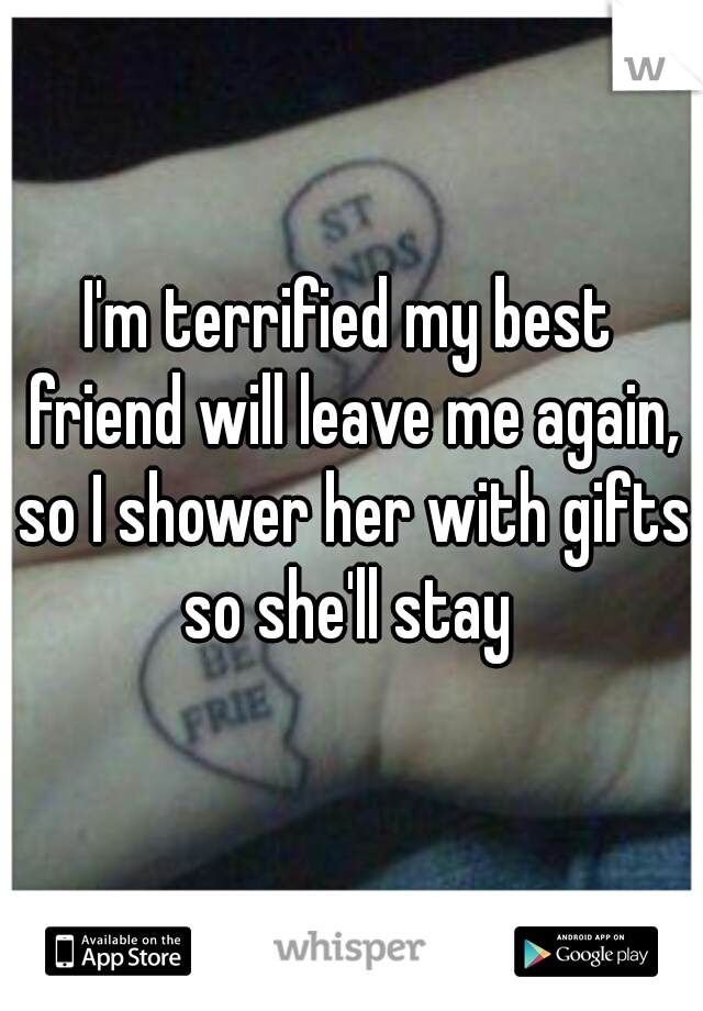 I'm terrified my best friend will leave me again, so I shower her with gifts so she'll stay