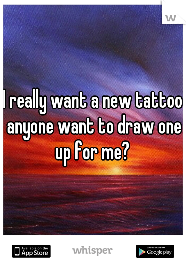 I really want a new tattoo anyone want to draw one up for me?
