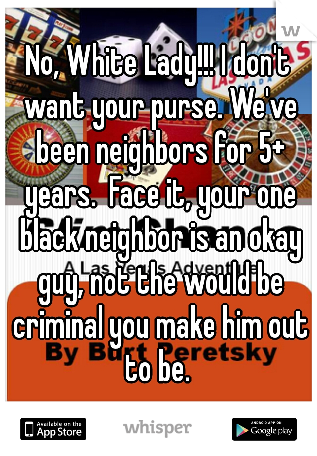 No, White Lady!!! I don't want your purse. We've been neighbors for 5+ years.  Face it, your one black neighbor is an okay guy, not the would be criminal you make him out to be.