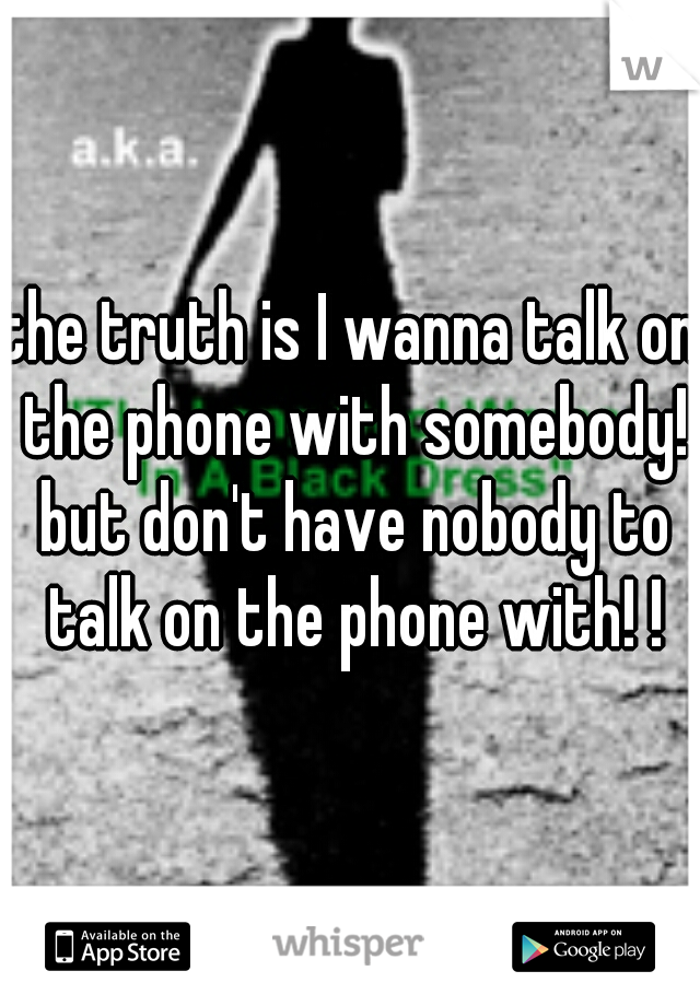 the truth is I wanna talk on the phone with somebody! but don't have nobody to talk on the phone with! !