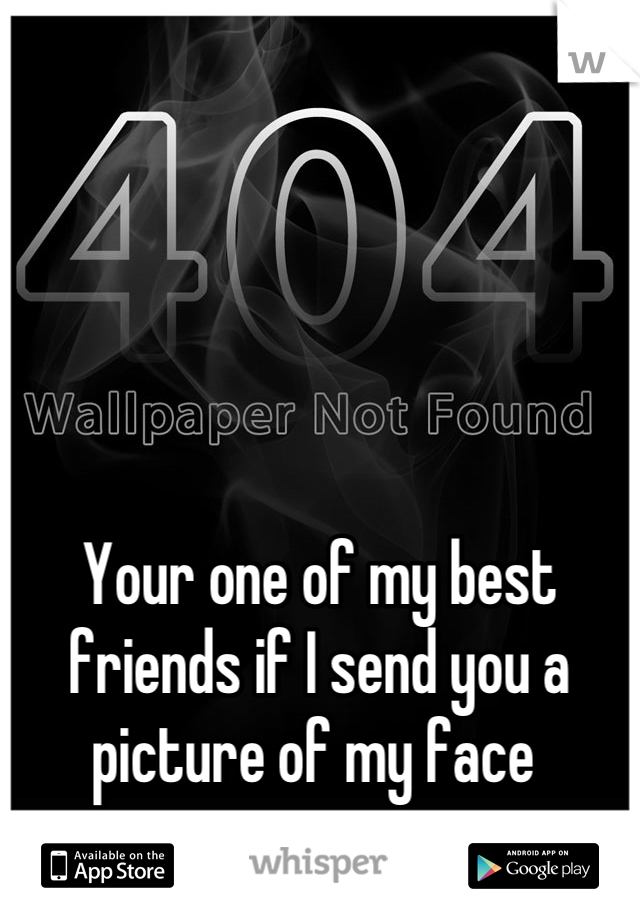 Your one of my best friends if I send you a picture of my face