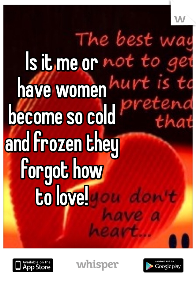 Is it me or  have women  become so cold  and frozen they  forgot how  to love!