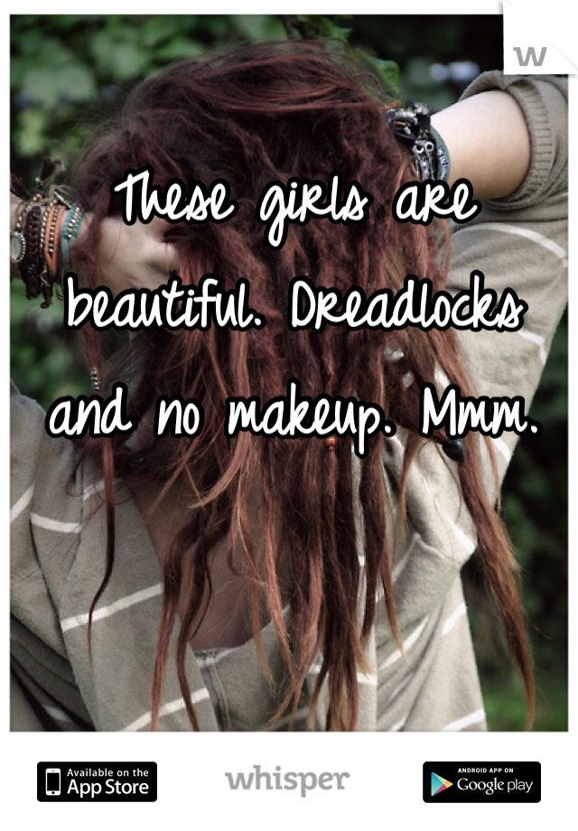 These girls are beautiful. Dreadlocks and no makeup. Mmm.