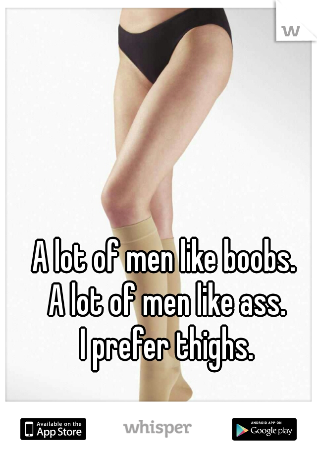 A lot of men like boobs.  A lot of men like ass. I prefer thighs.