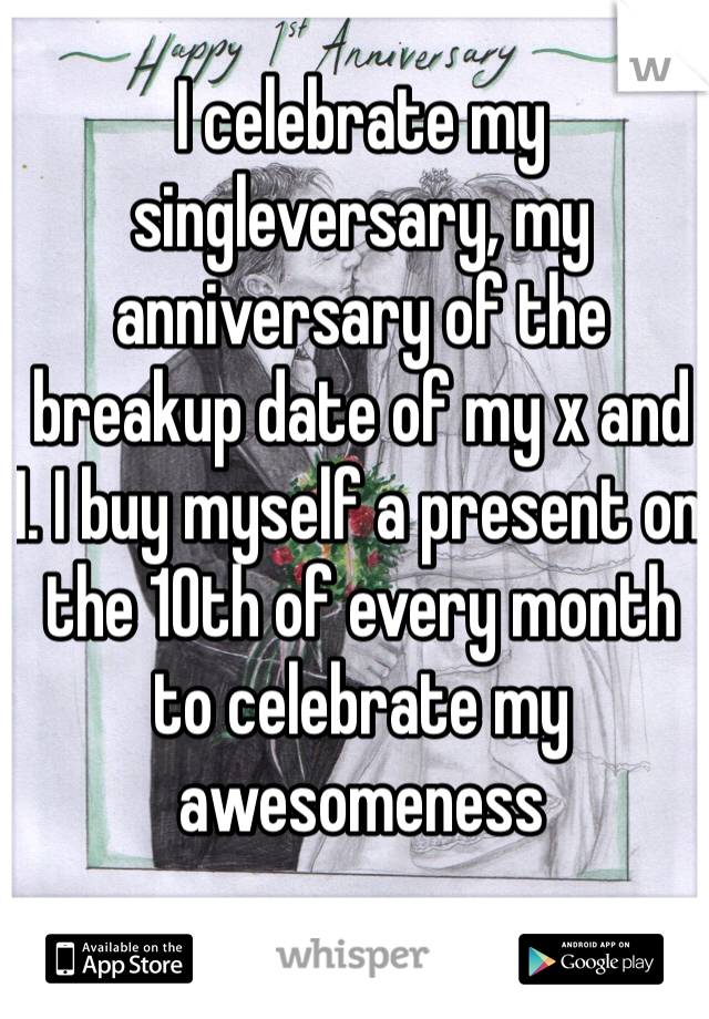 I celebrate my singleversary, my anniversary of the breakup date of my x and I. I buy myself a present on the 10th of every month to celebrate my awesomeness