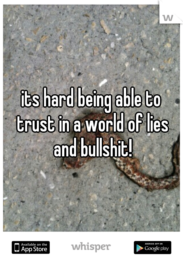 its hard being able to trust in a world of lies and bullshit!