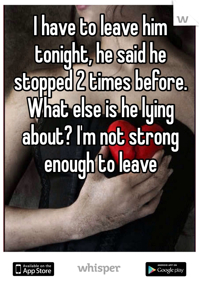 I have to leave him tonight, he said he stopped 2 times before. What else is he lying about? I'm not strong enough to leave