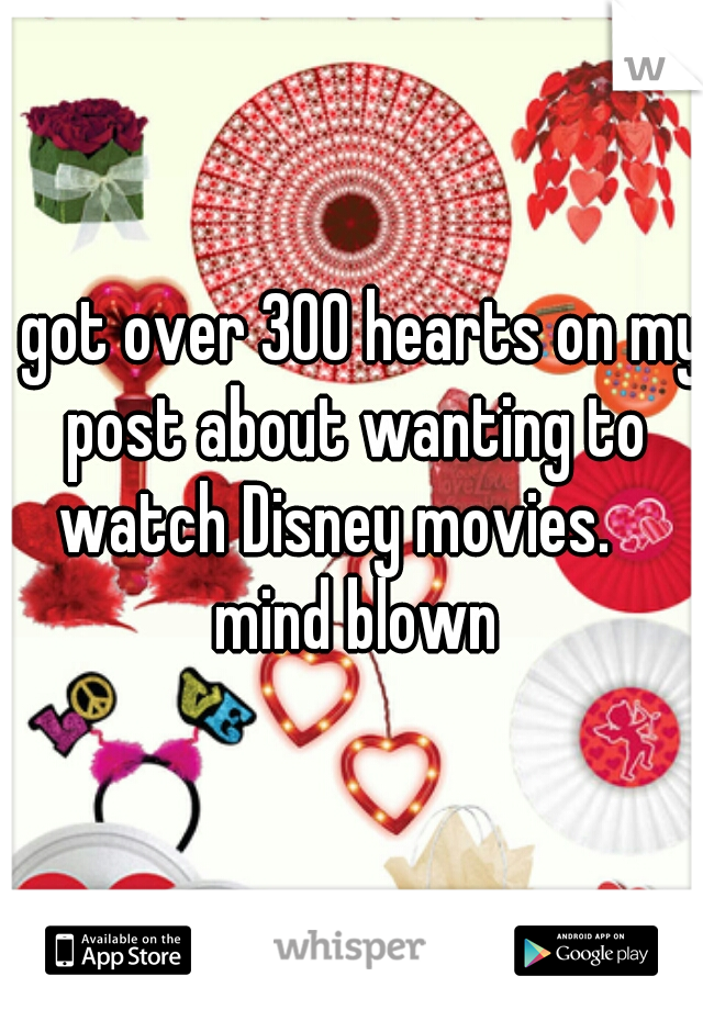 I got over 300 hearts on my post about wanting to watch Disney movies.    mind blown
