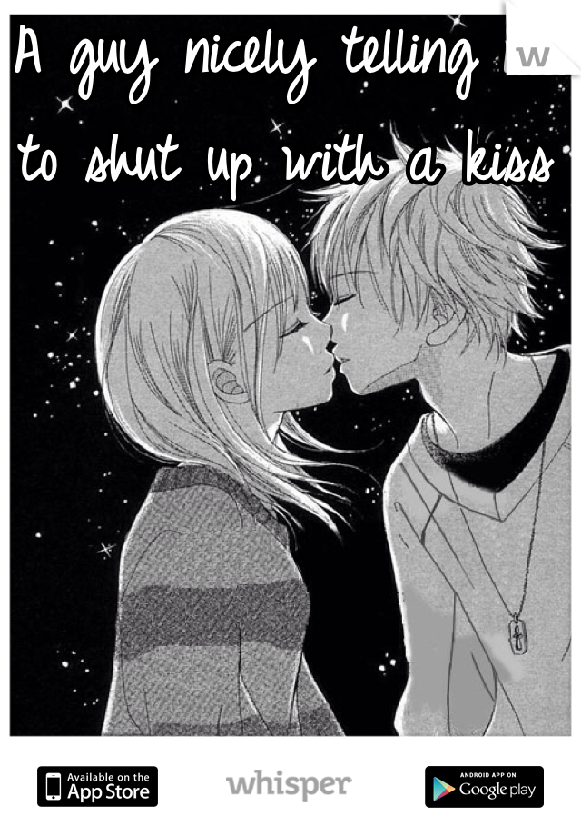 A guy nicely telling me to shut up with a kiss