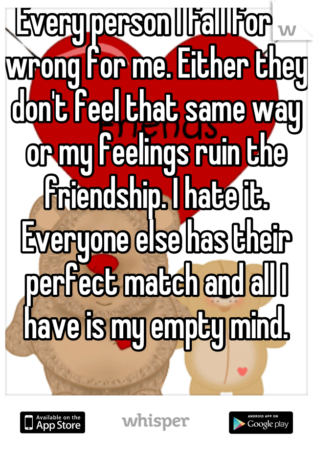 Every person I fall for is wrong for me. Either they don't feel that same way or my feelings ruin the friendship. I hate it. Everyone else has their perfect match and all I have is my empty mind.