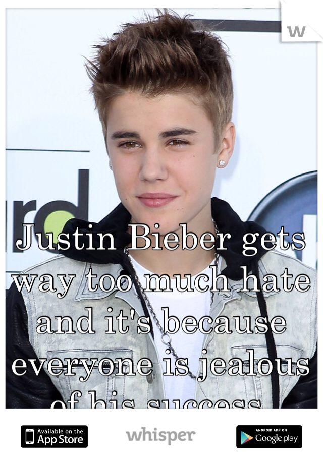 Justin Bieber gets way too much hate and it's because everyone is jealous of his success.