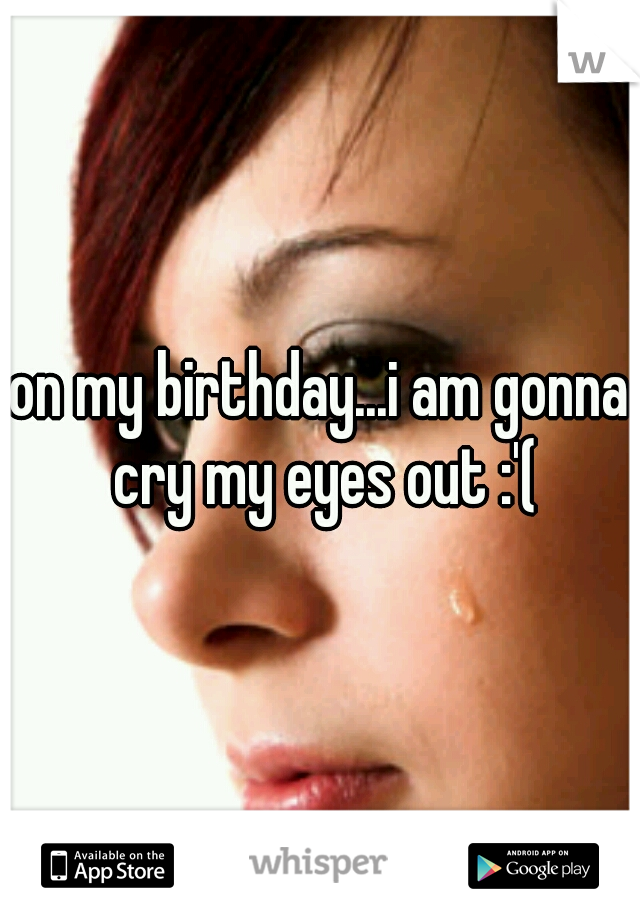 on my birthday...i am gonna cry my eyes out :'(