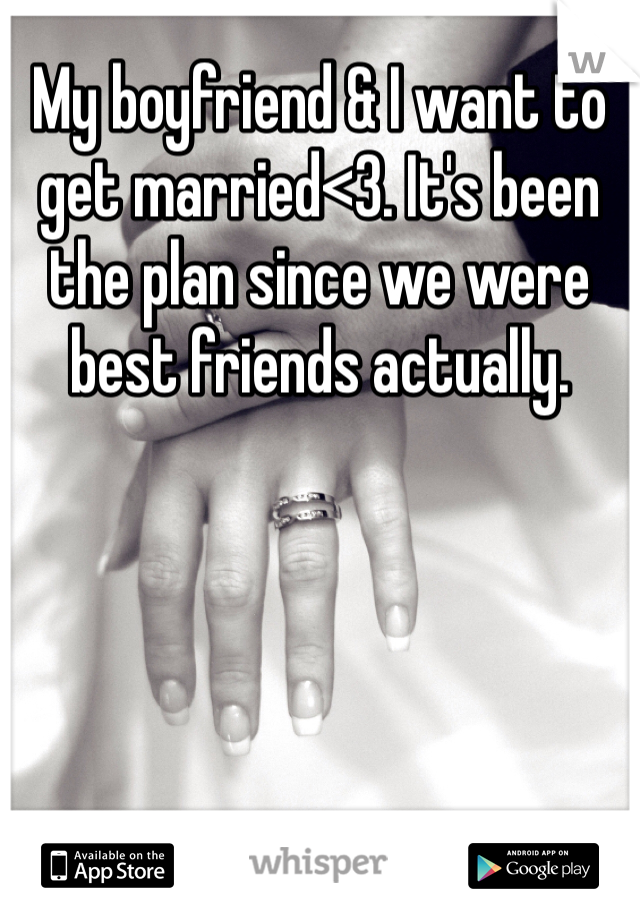 My boyfriend & I want to get married<3. It's been the plan since we were best friends actually.
