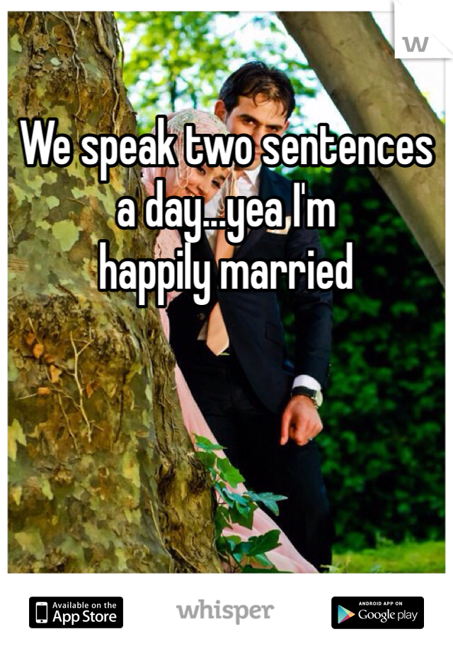 We speak two sentences a day...yea I'm  happily married