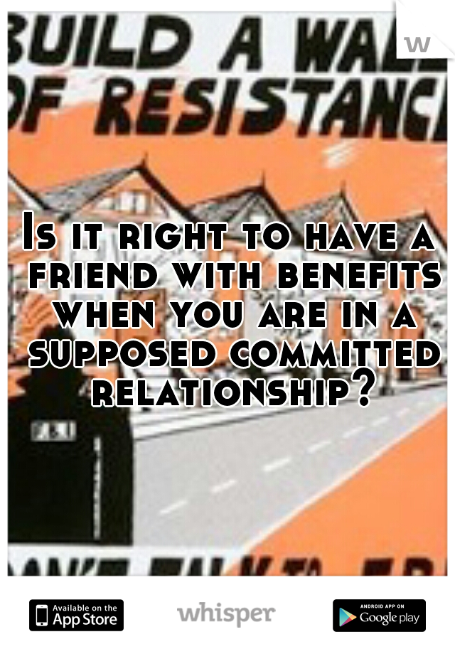 Is it right to have a friend with benefits when you are in a supposed committed relationship?