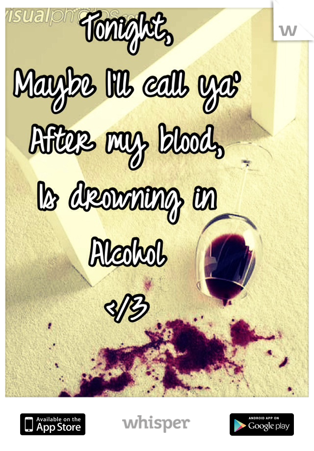 Tonight,  Maybe I'll call ya' After my blood, Is drowning in Alcohol </3