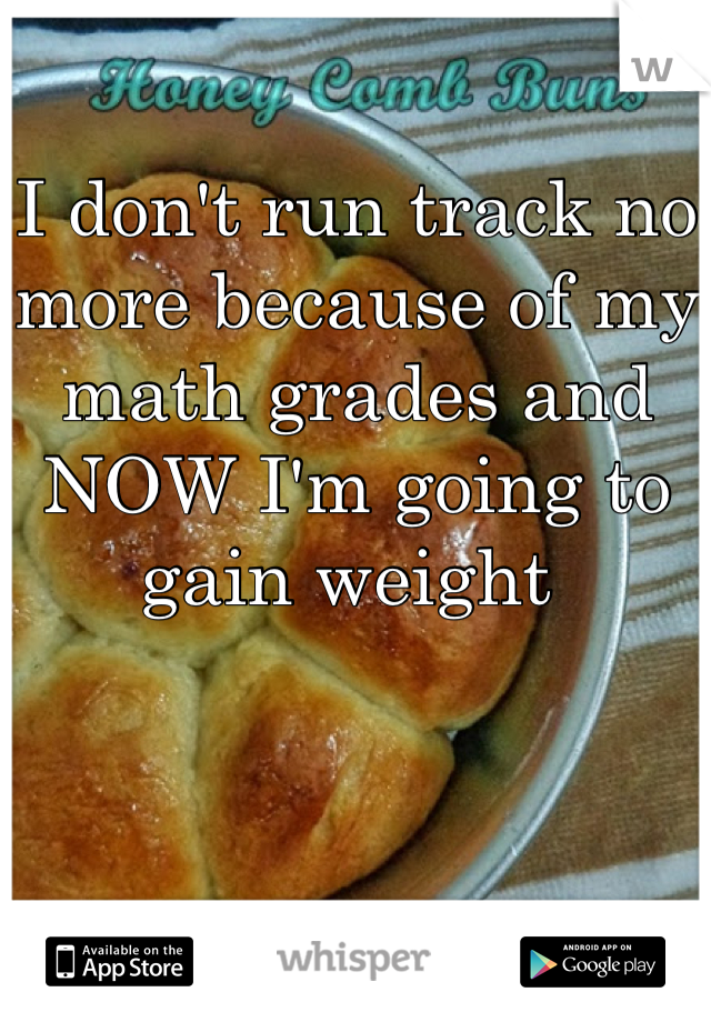 I don't run track no more because of my math grades and NOW I'm going to gain weight