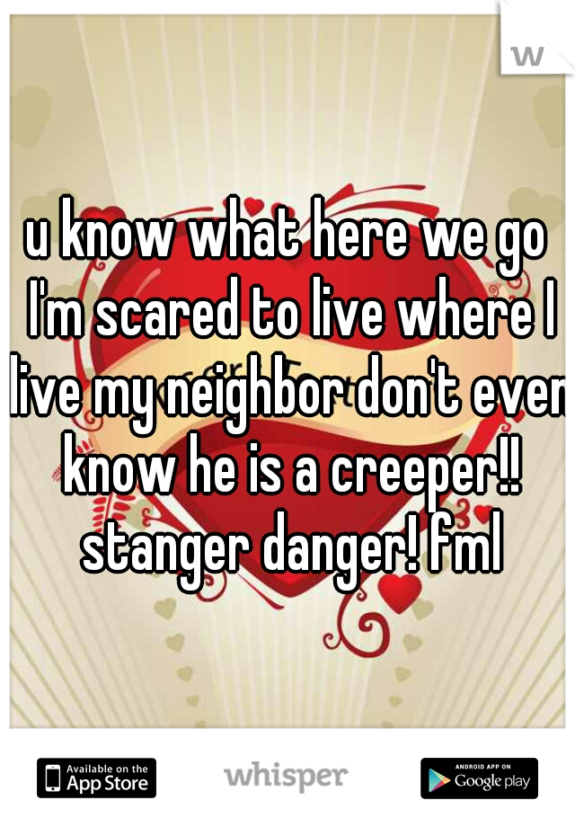 u know what here we go I'm scared to live where I live my neighbor don't even know he is a creeper!! stanger danger! fml