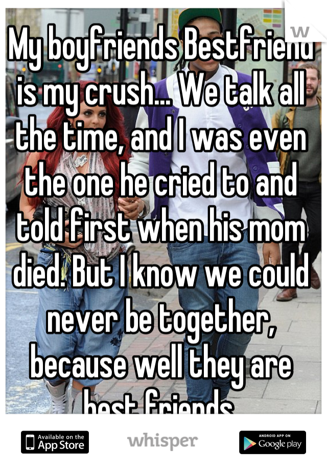 My boyfriends Bestfriend is my crush... We talk all the time, and I was even the one he cried to and told first when his mom died. But I know we could never be together, because well they are best friends.