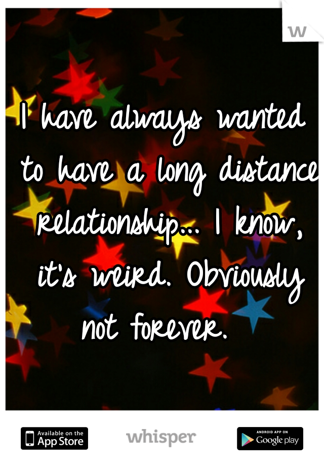 I have always wanted to have a long distance relationship... I know, it's weird. Obviously not forever.