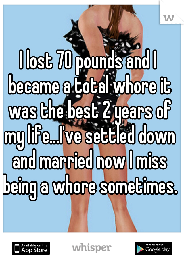 I lost 70 pounds and I became a total whore it was the best 2 years of my life...I've settled down and married now I miss being a whore sometimes.